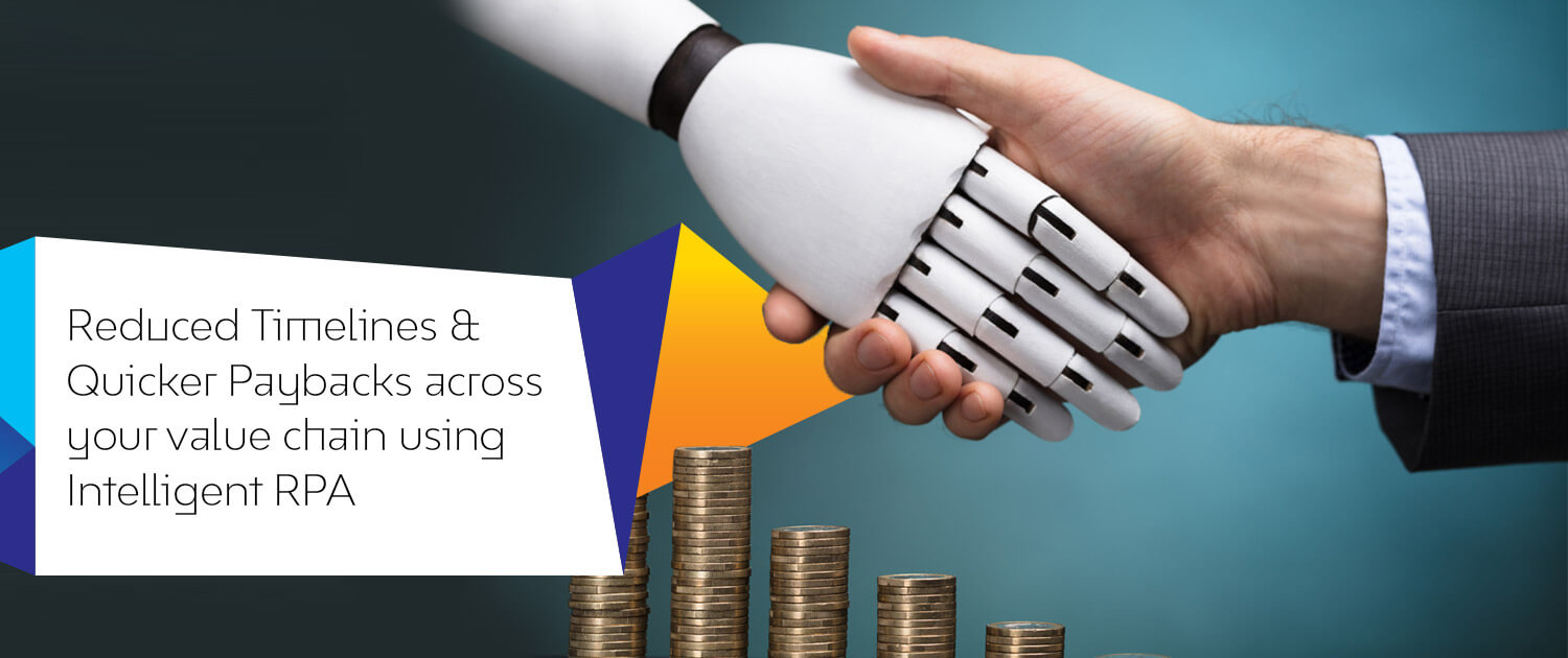 Reduced Timelines & Quicker Paybacks across your value chain using Intelligent RPA